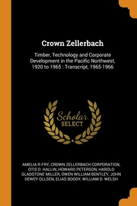 Crown Zellerbach: Timber, Technology and Corporate Development in the Pacific Northwest, 1920 to 1965 : Transcript, 1965-1966, Amelia R Fry, Crown Zellerbach Corporation, Otis D. Hallin обложка-превью