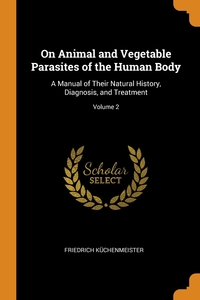 On Animal and Vegetable Parasites of the Human Body: A Manual of Their Natural History, Diagnosis, and Treatment; Volume 2, Friedrich Kuchenmeister обложка-превью