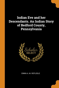 Indian Eve and her Descendants. An Indian Story of Bedford County, Pennsylvania, Emma A. M. Replogle обложка-превью