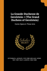 La Grande-Duchesse de Gerolstein = (The Grand Duchess of Gerolstein): Comic Opera in Three Acts, Offenbach Jacques 1819-1880, Meilhac Henri 1831-1897, Haly Ludovic 1834-1908 обложка-превью