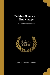 Fichte's Science of Knowledge: A Critical Exposition, Charles Carroll Everett обложка-превью