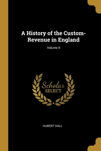 A History of the Custom-Revenue in England; Volume II, Hubert Hall обложка-превью