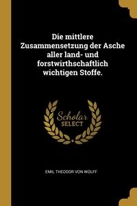 Die mittlere Zusammensetzung der Asche aller land- und forstwirthschaftlich wichtigen Stoffe., Emil Theodor von Wolff обложка-превью