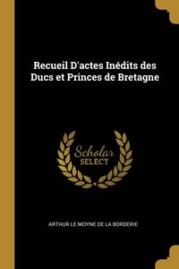 Recueil D'actes Inédits des Ducs et Princes de Bretagne, Arthur Le Moyne de La Borderie обложка-превью