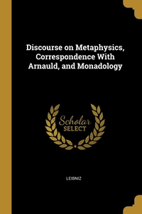 Discourse on Metaphysics, Correspondence With Arnauld, and Monadology, Готфрид Вильгельм Лейбниц обложка-превью