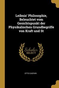 Leibniz' Philosophie, Beleuchtet vom Gesichtspunkt der Physikalischen Grundbegriffe von Kraft und St, Otto Caspari обложка-превью