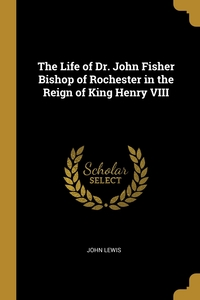 The Life of Dr. John Fisher Bishop of Rochester in the Reign of King Henry VIII, John Lewis обложка-превью
