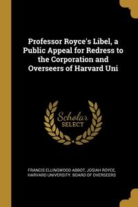 Professor Royce's Libel, a Public Appeal for Redress to the Corporation and Overseers of Harvard Uni, Francis Ellingwood Abbot, Josiah Royce, Harvard university. Board of overseers обложка-превью