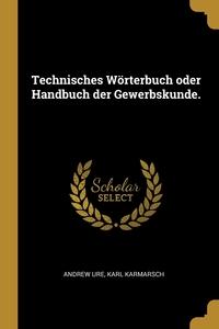 Technisches Wörterbuch oder Handbuch der Gewerbskunde., Andrew Ure, Karl Karmarsch обложка-превью