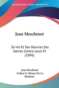 Jean Meschinot: Sa Vie Et Ses Oeuvres Ses Satires Contre Louis XI (1896), Jean Meschinot, Arthur Le Moyne de La Borderie обложка-превью