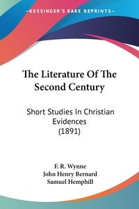 The Literature Of The Second Century: Short Studies In Christian Evidences (1891), F. R. Wynne, John Henry Bernard, Samuel Hemphill обложка-превью