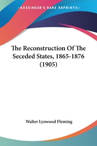 The Reconstruction Of The Seceded States, 1865-1876 (1905), Walter Lynwood Fleming обложка-превью