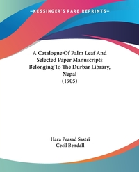 A Catalogue Of Palm Leaf And Selected Paper Manuscripts Belonging To The Durbar Library, Nepal (1905), Hara Prasad Sastri, Cecil Bendall обложка-превью