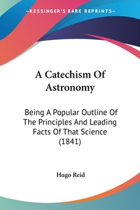 A Catechism Of Astronomy: Being A Popular Outline Of The Principles And Leading Facts Of That Science (1841), Hugo Reid обложка-превью
