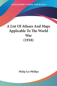 A List Of Atlases And Maps Applicable To The World War (1918), Philip Lee Phillips обложка-превью