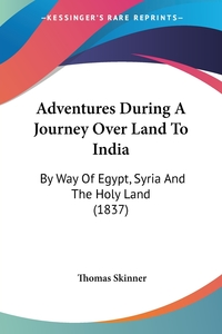 Adventures During A Journey Over Land To India: By Way Of Egypt, Syria And The Holy Land (1837), Thomas Skinner обложка-превью
