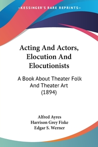 Acting And Actors, Elocution And Elocutionists: A Book About Theater Folk And Theater Art (1894), Alfred Ayres, Harrison Grey Fiske, Edgar S. Werner обложка-превью