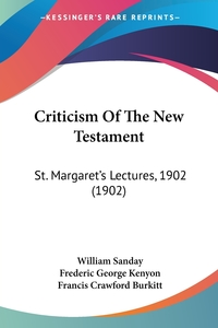 Criticism Of The New Testament: St. Margaret's Lectures, 1902 (1902), William Sanday, Frederic George Kenyon, Francis Crawford Burkitt обложка-превью