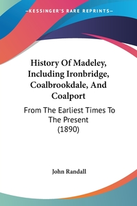 History Of Madeley, Including Ironbridge, Coalbrookdale, And Coalport: From The Earliest Times To The Present (1890), John Randall обложка-превью