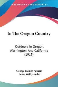 In The Oregon Country: Outdoors In Oregon, Washington, And California (1915), George Palmer Putnam, James Withycombe обложка-превью