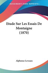 Etude Sur Les Essais De Montaigne (1870), Alphonse Leveaux обложка-превью