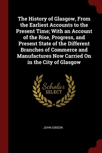 The History of Glasgow, From the Earliest Accounts to the Present Time; With an Account of the Rise, Progress, and Present State of the Different Branches of Commerce and Manufactures Now Carried On in the City of Glasgow, John Gibson обложка-превью