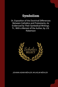 Symbolism: Or, Exposition of the Doctrinal Differences Between Catholics and Protestants, As Evidenced by Their Symbolical Writings. Tr., With a Memoir of the Author, by J.B. Robertson, Johann Adam Mohler, Wilhelm Mohler обложка-превью