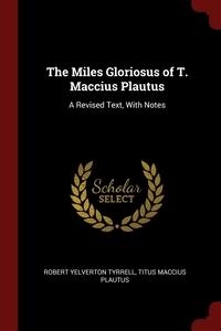 The Miles Gloriosus of T. Maccius Plautus: A Revised Text, With Notes, Robert Yelverton Tyrrell, Titus Maccius Plautus обложка-превью