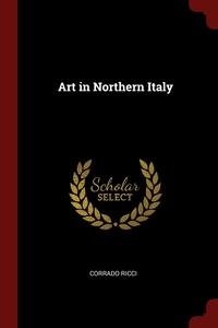 Art in Northern Italy, Corrado Ricci обложка-превью