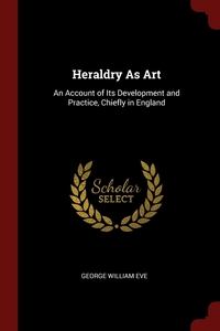 Heraldry As Art: An Account of Its Development and Practice, Chiefly in England, George William Eve обложка-превью