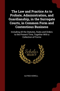 The Law and Practice As to Probate, Administration, and Guardianship, in the Surrogate Courts, in Common Form and Contentious Business: Including All the Statutes, Rules and Orders to the Present Time, Together With a Collection of Forms, Alfred Howell обложка-превью