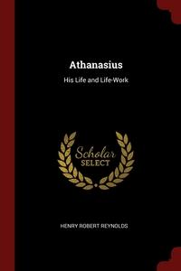 Athanasius: His Life and Life-Work, Henry Robert Reynolds обложка-превью