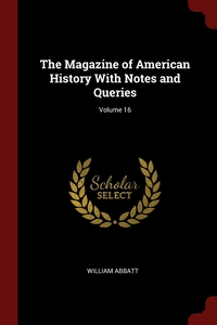 The Magazine of American History With Notes and Queries; Volume 16, William Abbatt обложка-превью