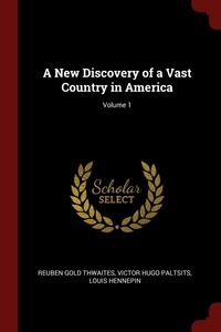 A New Discovery of a Vast Country in America; Volume 1, Reuben Gold Thwaites, Victor Hugo Paltsits, Louis Hennepin обложка-превью
