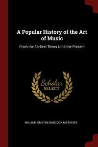 A Popular History of the Art of Music: From the Earliest Times Until the Present, William Smythe Babcock Mathews обложка-превью