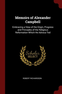 Memoirs of Alexander Campbell: Embracing a View of the Origin, Progress and Principles of the Religious Reformation Which He Advoca Ted, Robert Richardson обложка-превью