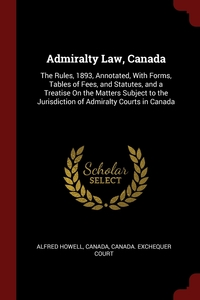 Admiralty Law, Canada: The Rules, 1893, Annotated, With Forms, Tables of Fees, and Statutes, and a Treatise On the Matters Subject to the Jurisdiction of Admiralty Courts in Canada, Alfred Howell, Canada, Canada. Exchequer Court обложка-превью