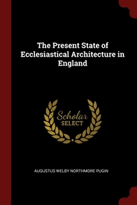 The Present State of Ecclesiastical Architecture in England, Augustus Welby Northmore Pugin обложка-превью