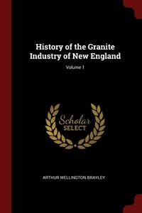 History of the Granite Industry of New England; Volume 1, Arthur Wellington Brayley обложка-превью
