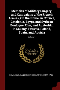 Memoirs of Military Surgery, and Campaigns of the French Armies, On the Rhine, in Corsica, Catalonia, Egypt, and Syria; at Boulogne, Ulm, and Austerlitz; in Saxony, Prussia, Poland, Spain, and Austria; Volume 1, Dominique Jean Larrey, Richard Willmott Hall обложка-превью