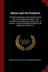 Moses and the Prophets: The Old Testament in the Jewish Church, by Prof. W. Robertson Smith : The Prophets and Prophecy in Israel, by Dr. A. Kuenen : And the Prophets of Israel, by W. Robertson Smith, Ll. D, Abraham Kuenen, William Robertson Smith обложка-превью