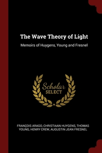 The Wave Theory of Light: Memoirs of Huygens, Young and Fresnel, Francois Arago, Christiaan Huygens, Thomas Young обложка-превью