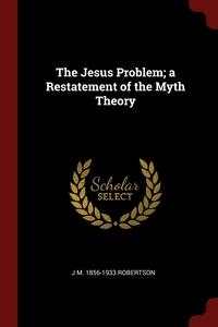 The Jesus Problem; a Restatement of the Myth Theory, J M. 1856-1933 Robertson обложка-превью