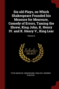 Six old Plays, on Which Shakespeare Founded his Measure for Mearsure, Comedy of Errors, Taming the Shrew, King John, K. Henry IV. and K. Henry V., King Lear; Volume 2, Titus Maccius. Menaechmi. Engli Plautus обложка-превью