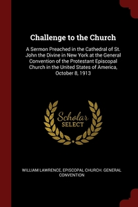 Challenge to the Church: A Sermon Preached in the Cathedral of St. John the Divine in New York at the General Convention of the Protestant Episcopal Church in the United States of America, October 8, 1913, William Lawrence, Episcopal Church. General Convention обложка-превью