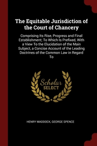 The Equitable Jurisdiction of the Court of Chancery: Comprising Its Rise, Progress and Final Establishment; To Which Is Prefixed, With a View To the Elucidation of the Main Subject, a Concise Account of the Leading Doctrines of the Common Law in Regard To, Henry Maddock, George Spence обложка-превью