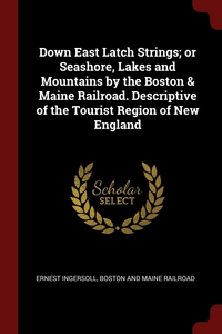 Down East Latch Strings; or Seashore, Lakes and Mountains by the Boston & Maine Railroad. Descriptive of the Tourist Region of New England, Ernest Ingersoll, Boston And Maine Railroad обложка-превью