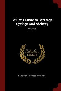 Miller's Guide to Saratoga Springs and Vicinity; Volume 2, T Addison 1820-1900 Richards обложка-превью