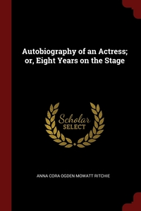 Autobiography of an Actress; or, Eight Years on the Stage, Anna Cora Ogden Mowatt Ritchie обложка-превью