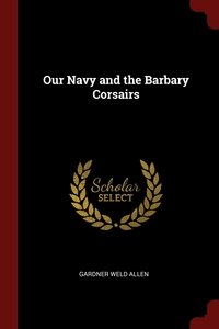 Our Navy and the Barbary Corsairs, Gardner Weld Allen обложка-превью